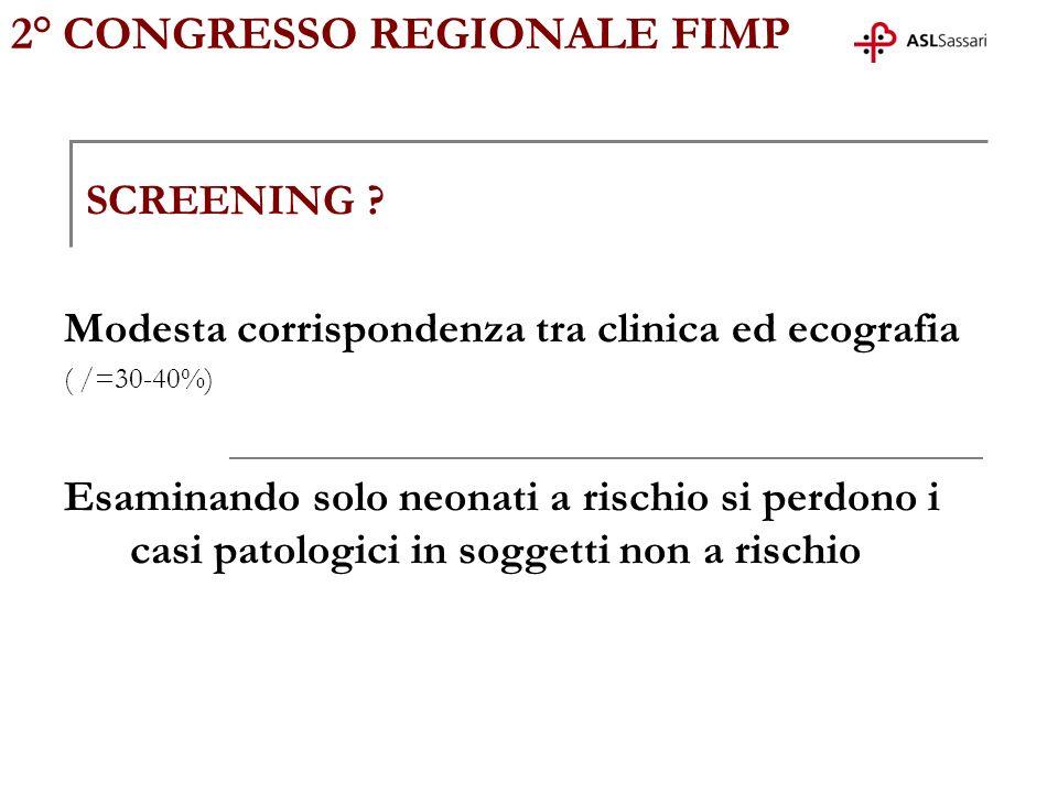 2° CONGRESSO REGIONALE FIMP SCREENING ? Modesta corrispondenza tra clinica ed ecografia ( /=30-40%) Esaminando solo neonati a rischio si perdono i cas