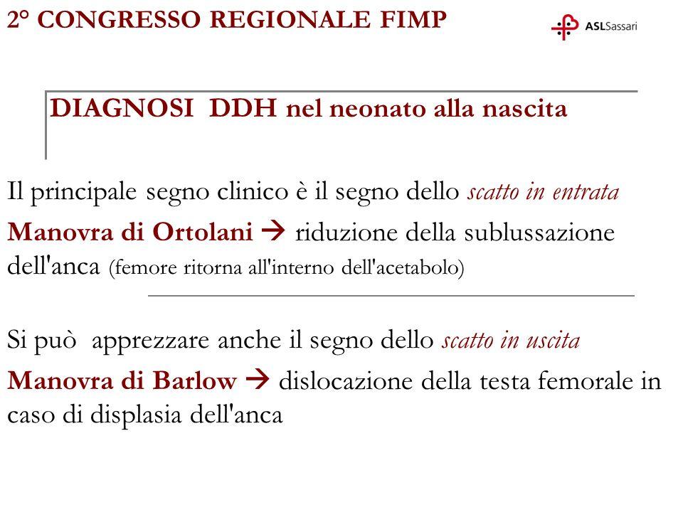 2° CONGRESSO REGIONALE FIMP DIAGNOSI DDH nel neonato alla nascita Il principale segno clinico è il segno dello scatto in entrata Manovra di Ortolani r
