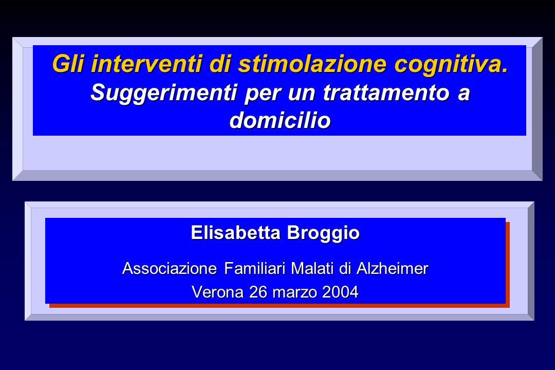 Gli interventi di stimolazione cognitiva. Suggerimenti per un trattamento a domicilio Elisabetta Broggio Associazione Familiari Malati di Alzheimer Ve
