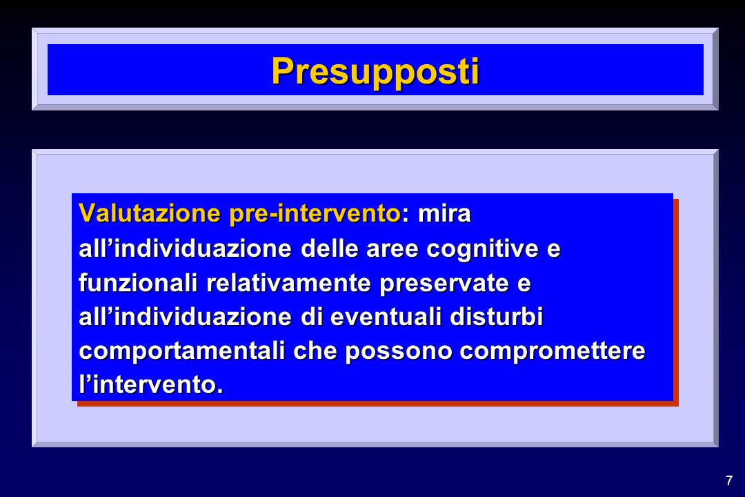7 Presupposti Valutazione pre-intervento: mira allindividuazione delle aree cognitive e funzionali relativamente preservate e allindividuazione di eventuali disturbi comportamentali che possono compromettere lintervento.