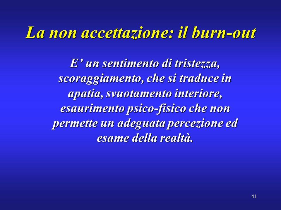 41 La non accettazione: il burn-out E un sentimento di tristezza, scoraggiamento, che si traduce in apatia, svuotamento interiore, esaurimento psico-f
