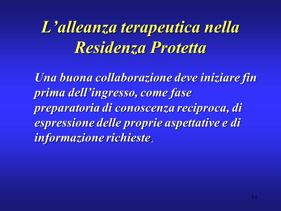 54 Lalleanza terapeutica nella Residenza Protetta Una buona collaborazione deve iniziare fin prima dellingresso, come fase preparatoria di conoscenza reciproca, di espressione delle proprie aspettative e di informazione richieste.