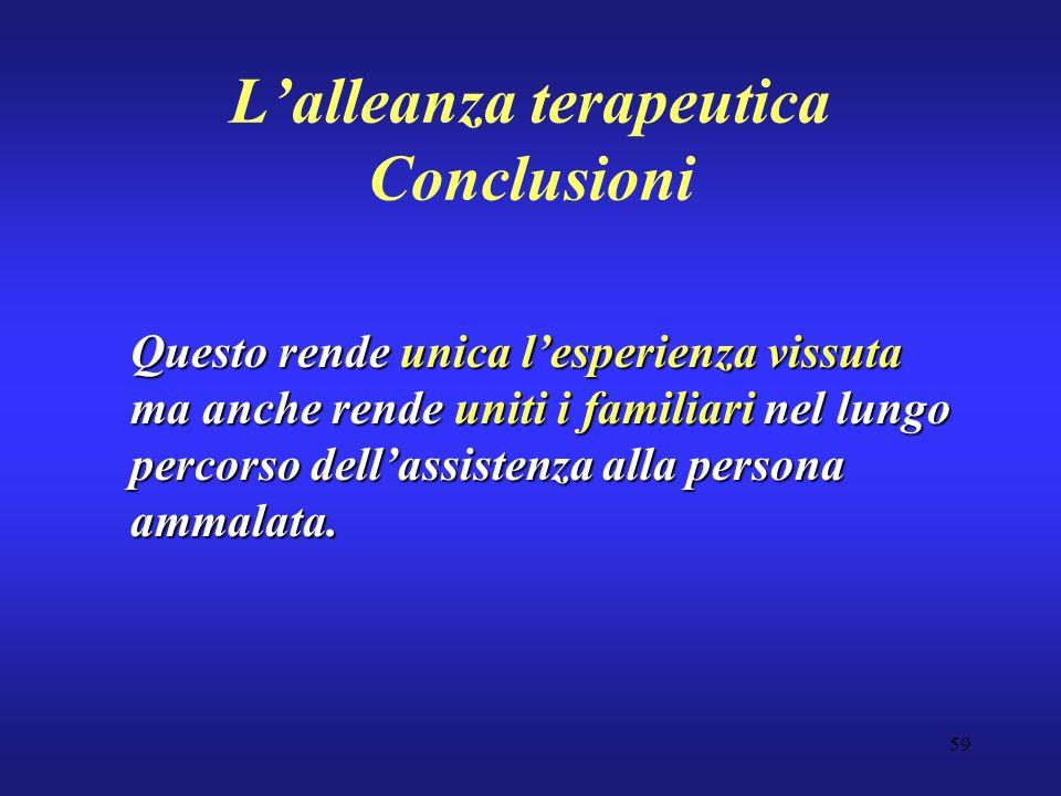 59 Lalleanza terapeutica Conclusioni Questo rende unica lesperienza vissuta ma anche rende uniti i familiari nel lungo percorso dellassistenza alla persona ammalata.