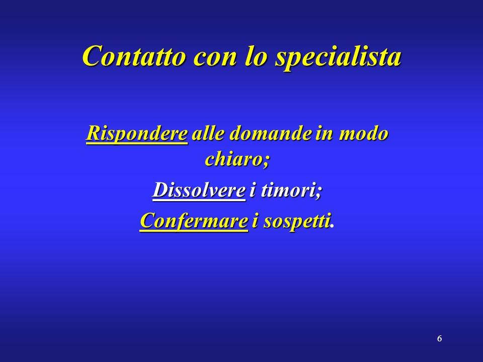 6 Contatto con lo specialista Rispondere alle domande in modo chiaro; Dissolvere i timori; Confermare i sospetti Confermare i sospetti.