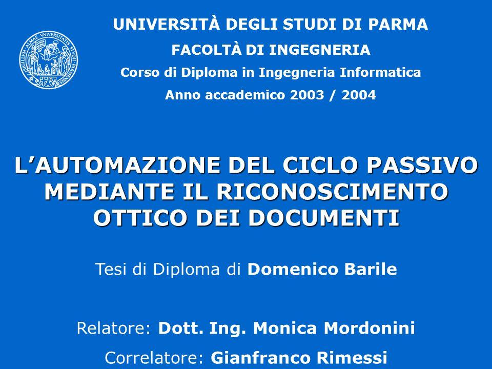 UNIVERSITÀ DEGLI STUDI DI PARMA FACOLTÀ DI INGEGNERIA Corso di Diploma in Ingegneria Informatica Anno accademico 2003 / 2004 LAUTOMAZIONE DEL CICLO PASSIVO MEDIANTE IL RICONOSCIMENTO OTTICO DEI DOCUMENTI Tesi di Diploma di Domenico Barile Relatore: Dott.