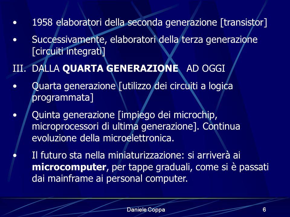 Daniele Coppa5 I.LA PRIMA GENERAZIONE [valvole] 1937 progettato il calcolatore elettromeccanico MarkI 1946 costruito ENIAC, primo vero calcolatore elettronico.