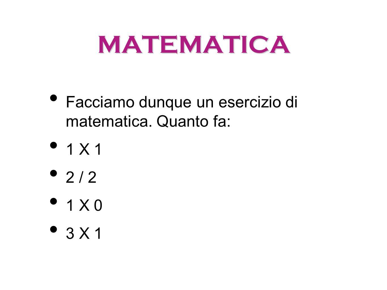 MATEMATICA Facciamo dunque un esercizio di matematica. Quanto fa: 1 X 1 2 / 2 1 X 0 3 X 1