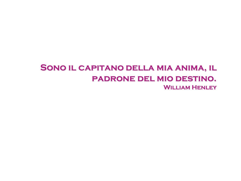 Sono il capitano della mia anima, il padrone del mio destino. William Henley