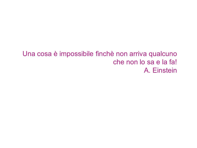 Una cosa è impossibile finchè non arriva qualcuno che non lo sa e la fa! A. Einstein