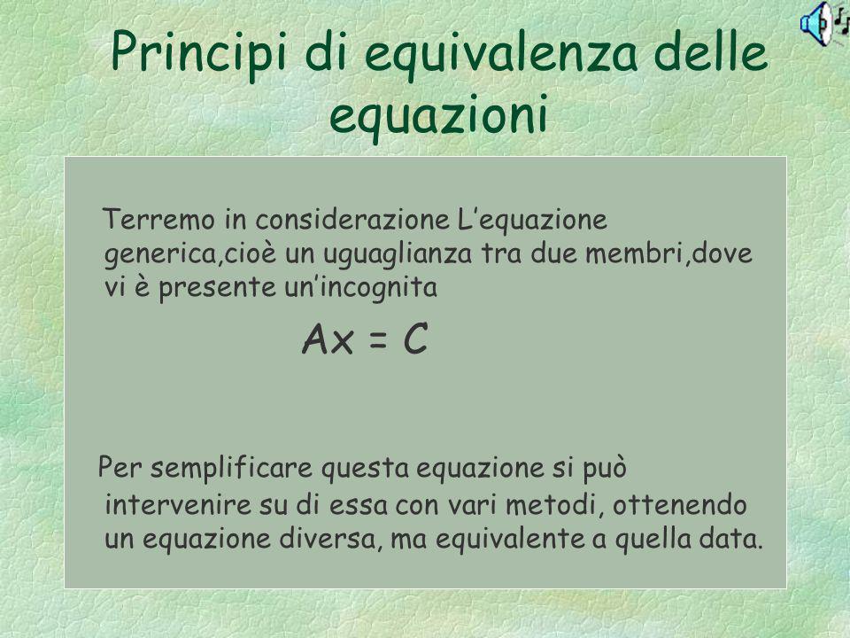 Principi di equivalenza delle equazioni Terremo in considerazione Lequazione generica,cioè un uguaglianza tra due membri,dove vi è presente unincognit