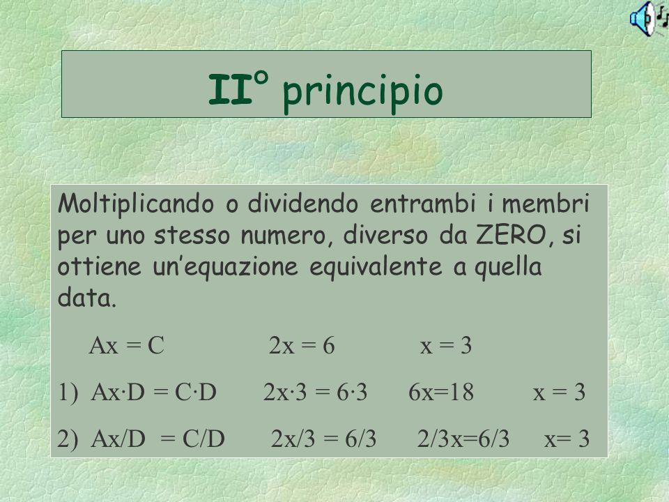II° principio Moltiplicando o dividendo entrambi i membri per uno stesso numero, diverso da ZERO, si ottiene unequazione equivalente a quella data. Ax