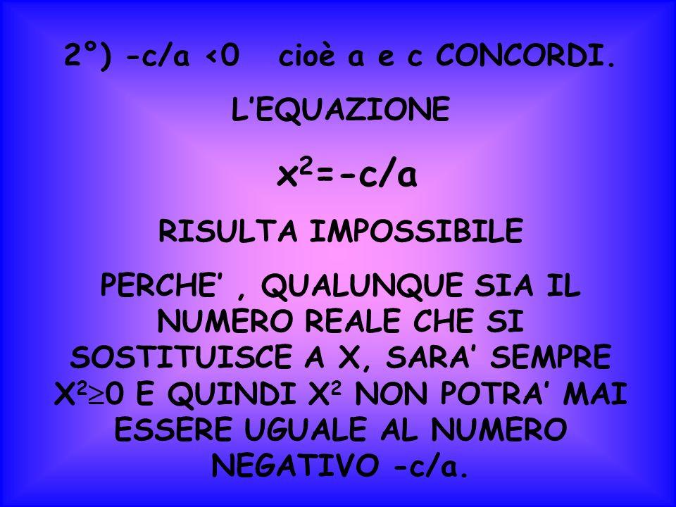 2°) -c/a <0 cioè a e c CONCORDI. LEQUAZIONE x 2 =-c/a RISULTA IMPOSSIBILE PERCHE, QUALUNQUE SIA IL NUMERO REALE CHE SI SOSTITUISCE A X, SARA SEMPRE X