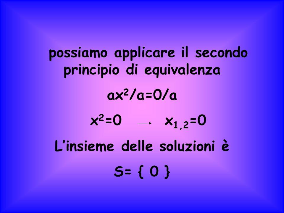 possiamo applicare il secondo principio di equivalenza ax 2 /a=0/a x 2 =0 x 1,2 =0 Linsieme delle soluzioni è S= { 0 }