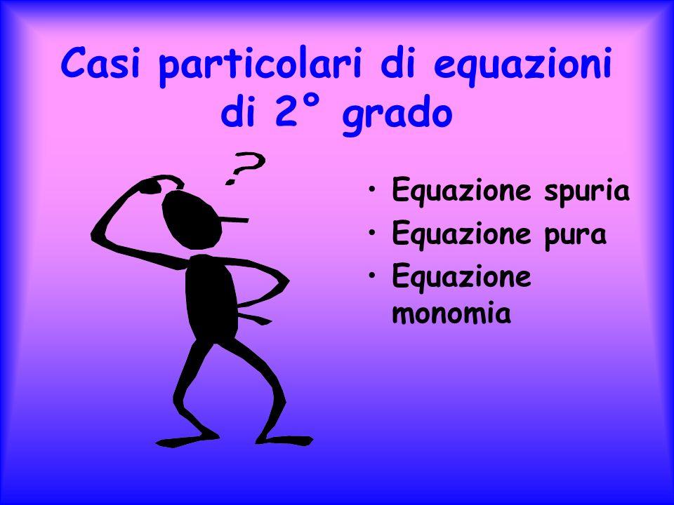 Casi particolari di equazioni di 2° grado Equazione spuria Equazione pura Equazione monomia