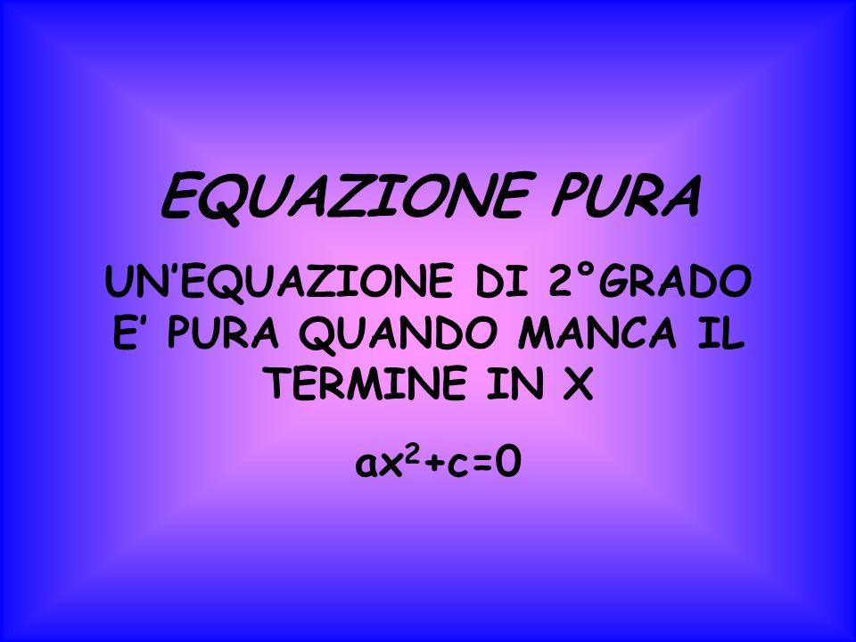 EQUAZIONE PURA UNEQUAZIONE DI 2°GRADO E PURA QUANDO MANCA IL TERMINE IN X ax 2 +c=0