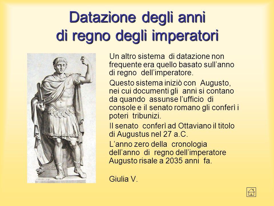 Datazione degli anni di regno degli imperatori Un altro sistema di datazione non frequente era quello basato sullanno di regno dellimperatore. Questo