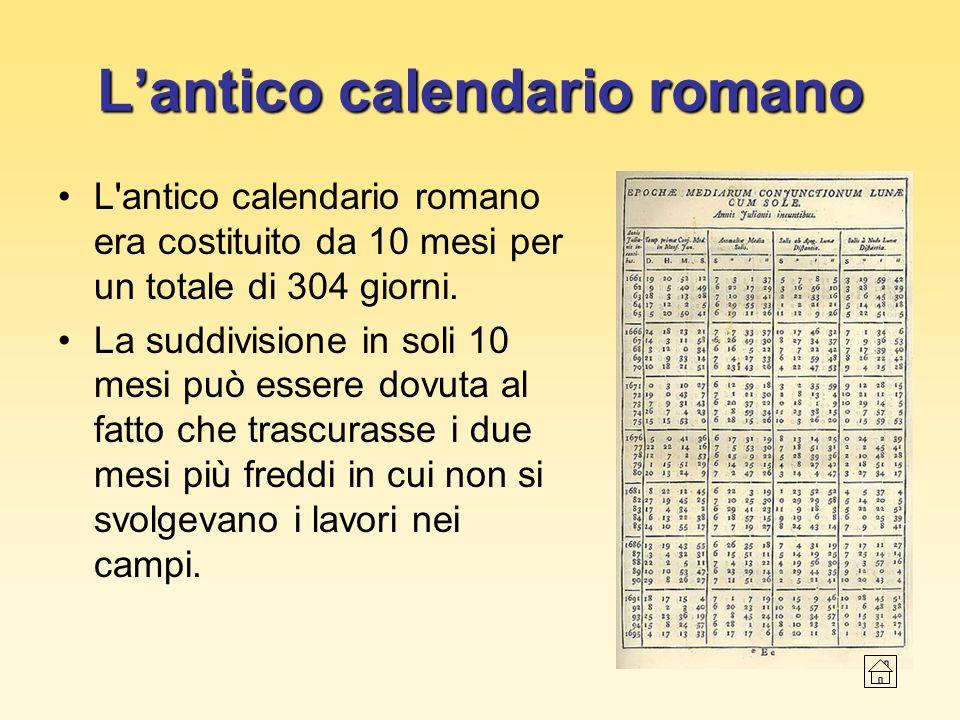 Lantico calendario romano L'antico calendario romano era costituito da 10 mesi per un totale di 304 giorni. La suddivisione in soli 10 mesi può essere