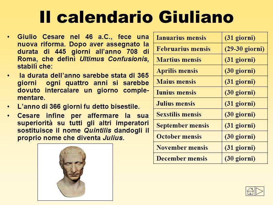 Il calendario Giuliano Giulio Cesare nel 46 a.C., fece una nuova riforma. Dopo aver assegnato la durata di 445 giorni allanno 708 di Roma, che definì