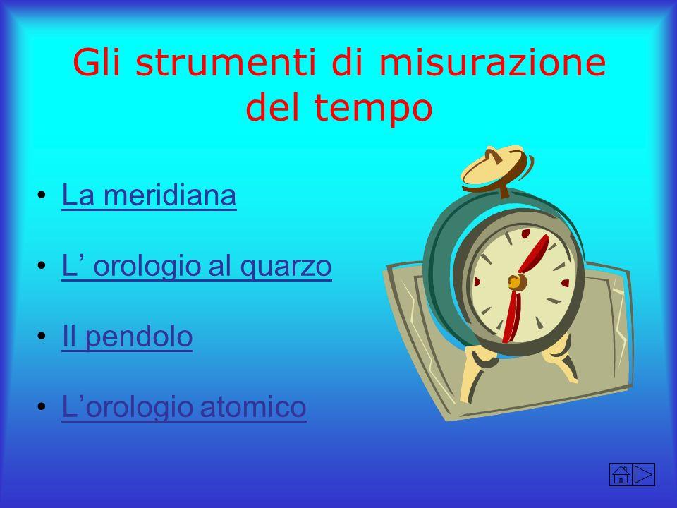 Gli strumenti di misurazione del tempo La meridiana L orologio al quarzo Il pendolo Lorologio atomico