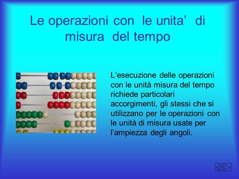 Le operazioni con le unita di misura del tempo Lesecuzione delle operazioni con le unità misura del tempo richiede particolari accorgimenti, gli stess