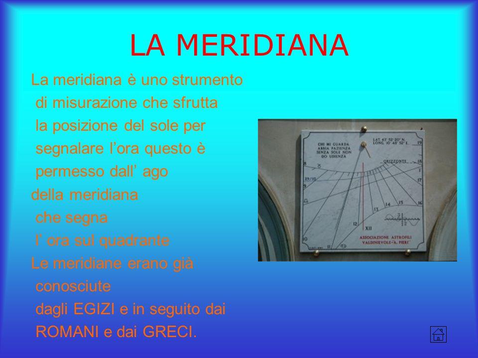 LA MERIDIANA La meridiana è uno strumento di misurazione che sfrutta la posizione del sole per segnalare lora questo è permesso dall ago della meridia