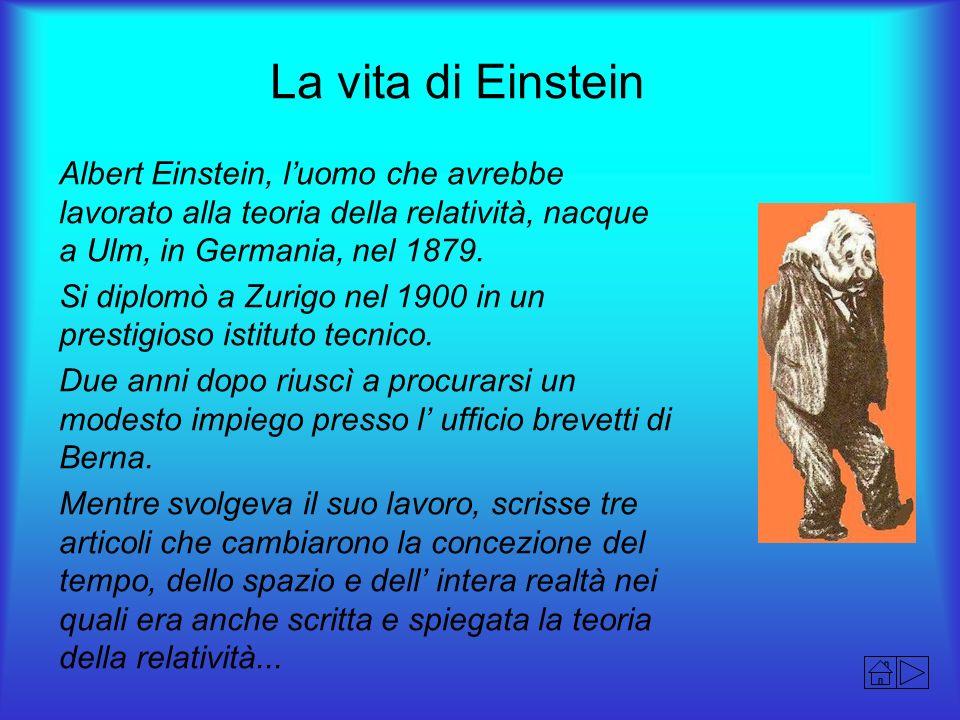 La vita di Einstein Albert Einstein, luomo che avrebbe lavorato alla teoria della relatività, nacque a Ulm, in Germania, nel 1879. Si diplomò a Zurigo