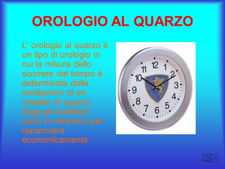 OROLOGIO AL QUARZO L orologio al quarzo è un tipo di orologio in cui la misura dello scorrere del tempo è determinata dalle oscillazioni di un cristal