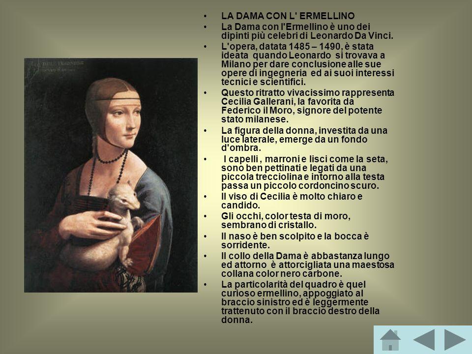 LA DAMA CON L' ERMELLINO La Dama con l'Ermellino è uno dei dipinti più celebri di Leonardo Da Vinci. L'opera, datata 1485 – 1490, è stata ideata quand