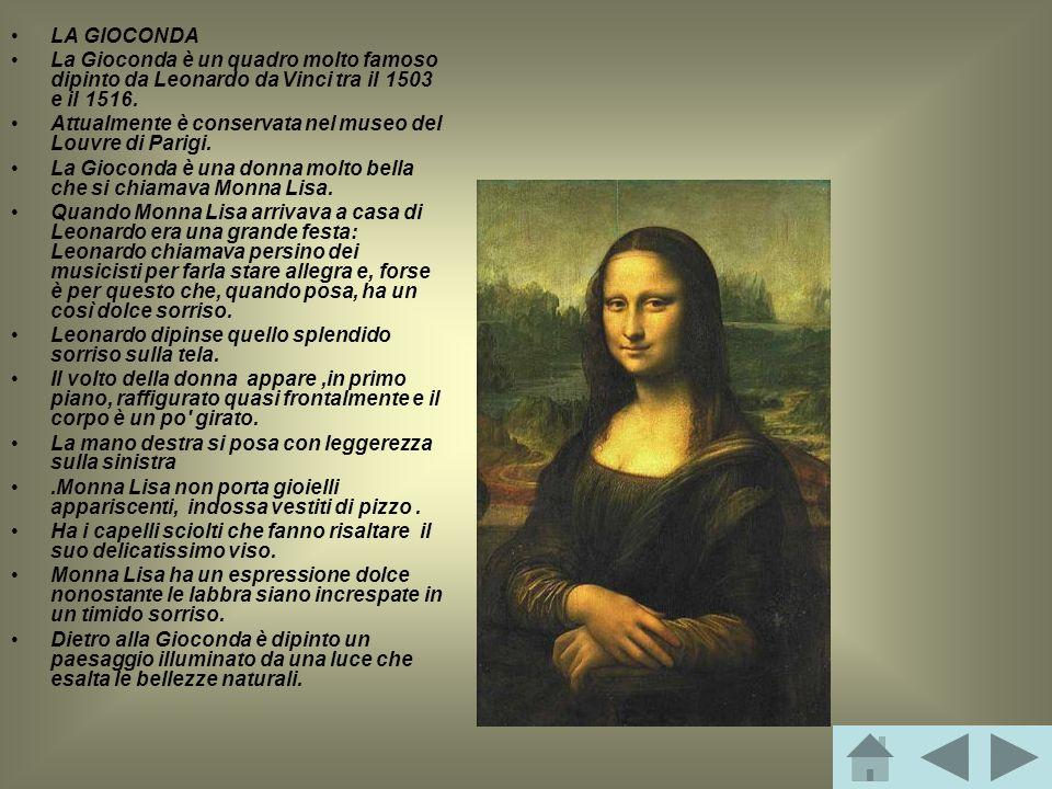 LA GIOCONDA La Gioconda è un quadro molto famoso dipinto da Leonardo da Vinci tra il 1503 e il 1516. Attualmente è conservata nel museo del Louvre di