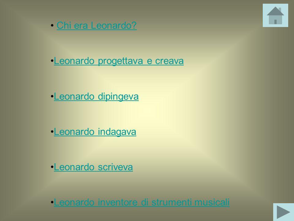 Chi era Leonardo? Leonardo progettava e creava Leonardo dipingeva Leonardo indagava Leonardo scriveva Leonardo inventore di strumenti musicali