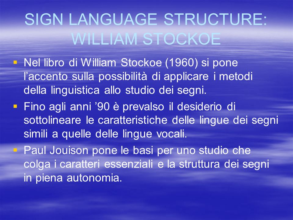 SIGN LANGUAGE STRUCTURE: WILLIAM STOCKOE Nel libro di William Stockoe (1960) si pone laccento sulla possibilità di applicare i metodi della linguistic