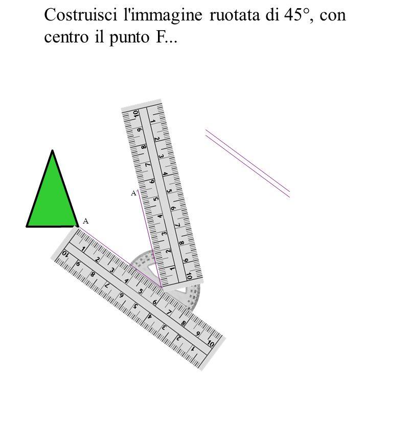 Costruisci l'immagine ruotata di 45°, con centro il punto F... A A'