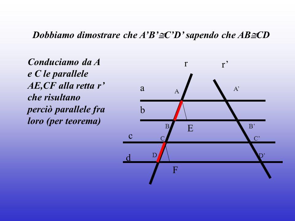 a b c r r A B C D A B C D E F Dobbiamo dimostrare che AB CD sapendo che AB CD Conduciamo da A e C le parallele AE,CF alla retta r che risultano perciò