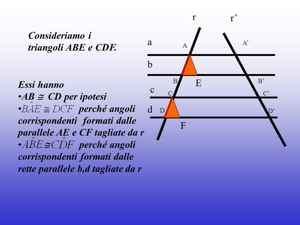 Essi hanno AB CD per ipotesi perché angoli corrispondenti formati dalle parallele AE e CF tagliate da r perché angoli corrispondenti formati dalle ret