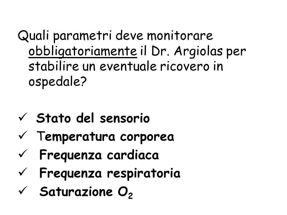 Quali parametri deve monitorare obbligatoriamente il Dr. Argiolas per stabilire un eventuale ricovero in ospedale? Stato del sensorio Temperatura corp