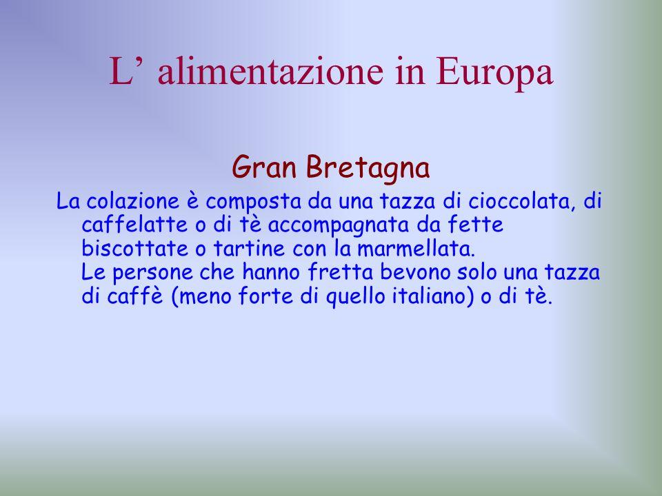 L alimentazione in Europa Gran Bretagna La colazione è composta da una tazza di cioccolata, di caffelatte o di tè accompagnata da fette biscottate o t