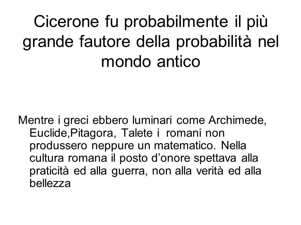 Cicerone fu probabilmente il più grande fautore della probabilità nel mondo antico Mentre i greci ebbero luminari come Archimede, Euclide,Pitagora, Ta