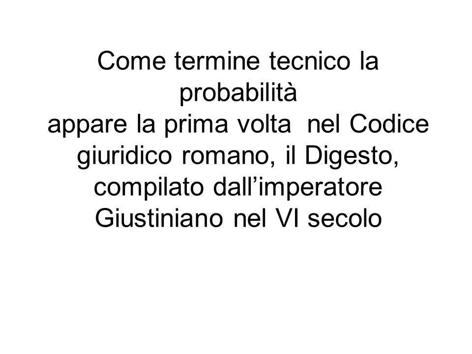 Come termine tecnico la probabilità appare la prima volta nel Codice giuridico romano, il Digesto, compilato dallimperatore Giustiniano nel VI secolo