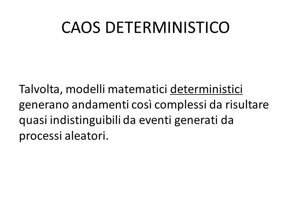 CAOS DETERMINISTICO Talvolta, modelli matematici deterministici generano andamenti così complessi da risultare quasi indistinguibili da eventi generati da processi aleatori.