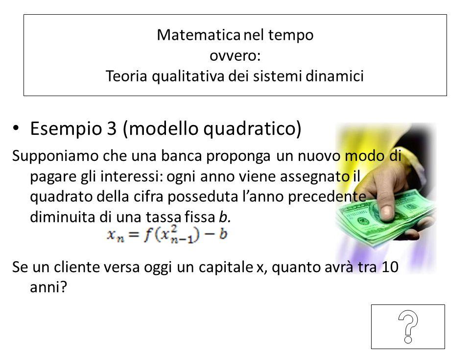 Esempio 3 (modello quadratico) Supponiamo che una banca proponga un nuovo modo di pagare gli interessi: ogni anno viene assegnato il quadrato della cifra posseduta lanno precedente diminuita di una tassa fissa b.