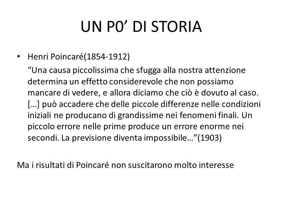 UN P0 DI STORIA Henri Poincaré(1854-1912) Una causa piccolissima che sfugga alla nostra attenzione determina un effetto considerevole che non possiamo mancare di vedere, e allora diciamo che ciò è dovuto al caso.