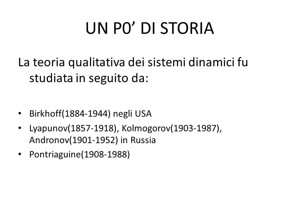 UN P0 DI STORIA La teoria qualitativa dei sistemi dinamici fu studiata in seguito da: Birkhoff(1884-1944) negli USA Lyapunov(1857-1918), Kolmogorov(1903-1987), Andronov(1901-1952) in Russia Pontriaguine(1908-1988)