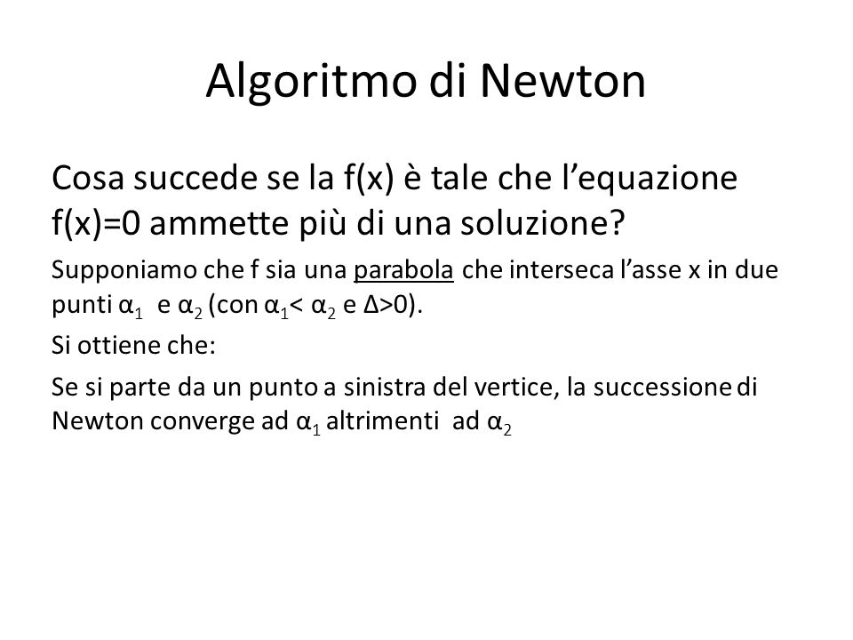 Algoritmo di Newton Cosa succede se la f(x) è tale che lequazione f(x)=0 ammette più di una soluzione? Supponiamo che f sia una parabola che interseca