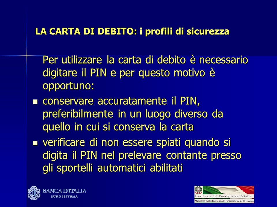 LA CARTA DI DEBITO: i profili di sicurezza Per utilizzare la carta di debito è necessario digitare il PIN e per questo motivo è opportuno: conservare