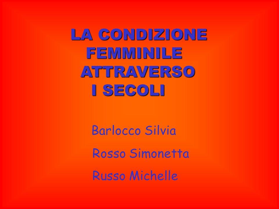 LA CONDIZIONE FEMMINILE FEMMINILE ATTRAVERSO ATTRAVERSO I SECOLI I SECOLI Barlocco Silvia Rosso Simonetta Russo Michelle