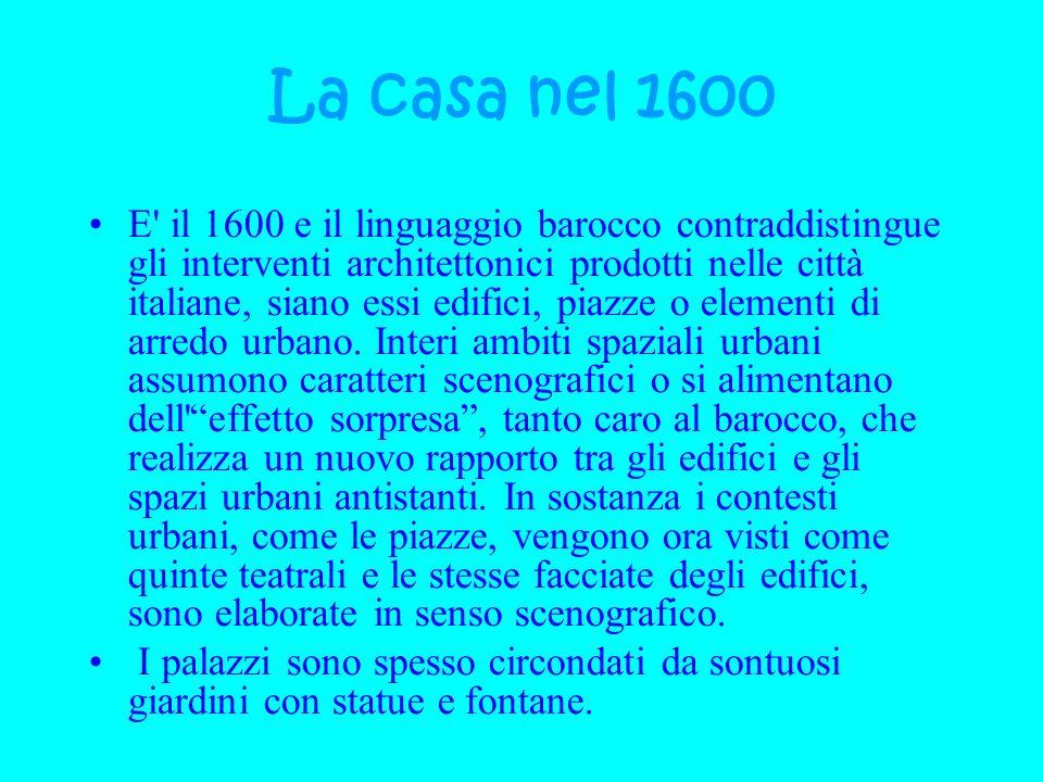 La casa nel 1600 E' il 1600 e il linguaggio barocco contraddistingue gli interventi architettonici prodotti nelle città italiane, siano essi edifici,