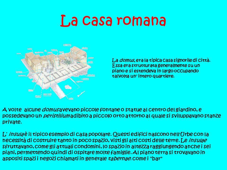 La casa romana La domus, era la tipica casa signorile di città. Essa era strutturata generalmente su un piano e si estendeva in largo occupando talvol