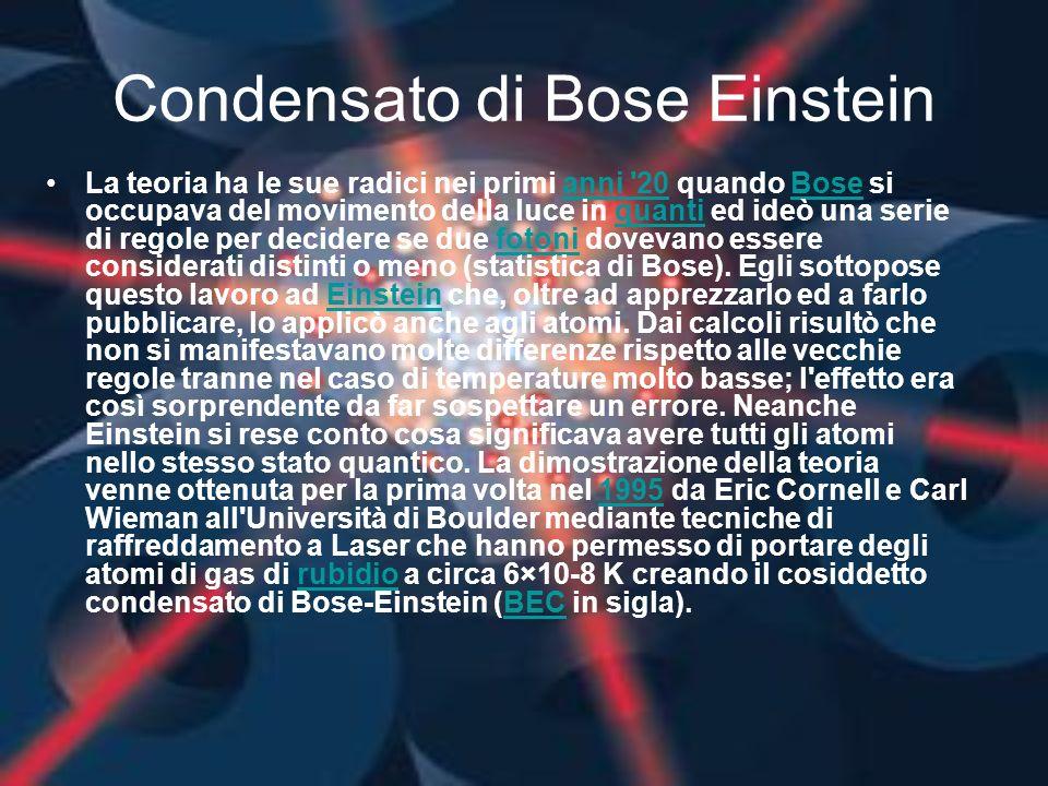 Condensato di Bose Einstein La teoria ha le sue radici nei primi anni '20 quando Bose si occupava del movimento della luce in quanti ed ideò una serie