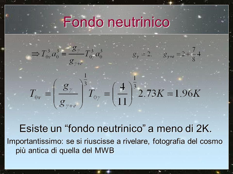 Fondo neutrinico Esiste un fondo neutrinico a meno di 2K. Importantissimo: se si riuscisse a rivelare, fotografia del cosmo più antica di quella del M