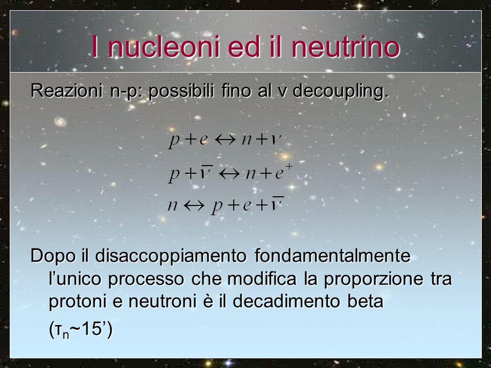 I nucleoni ed il neutrino Reazioni n-p: possibili fino al v decoupling. Dopo il disaccoppiamento fondamentalmente lunico processo che modifica la prop